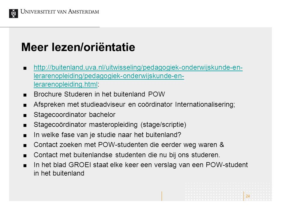 Meer lezen/oriëntatie http://buitenland.uva.nl/uitwisseling/pedagogiek-onderwijskunde-en- lerarenopleiding/pedagogiek-onderwijskunde-en- lerarenopleid