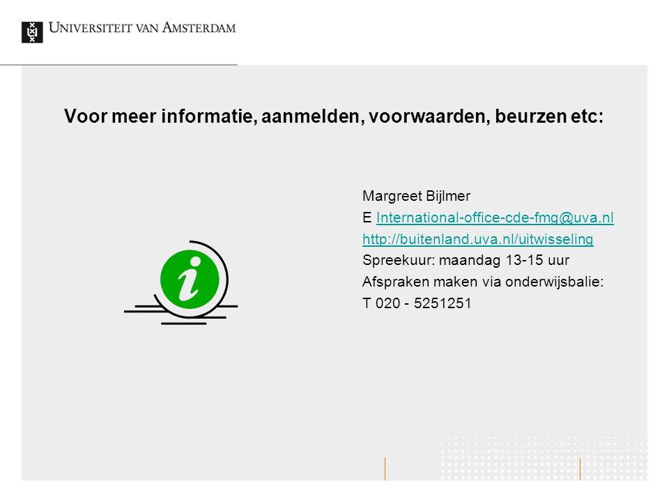 Voor meer informatie, aanmelden, voorwaarden, beurzen etc: Margreet Bijlmer E International-office-cde-fmg@uva.nlInternational-office-cde-fmg@uva.nl http://buitenland.uva.nl/uitwisseling Spreekuur: maandag 13-15 uur Afspraken maken via onderwijsbalie: T 020 - 5251251