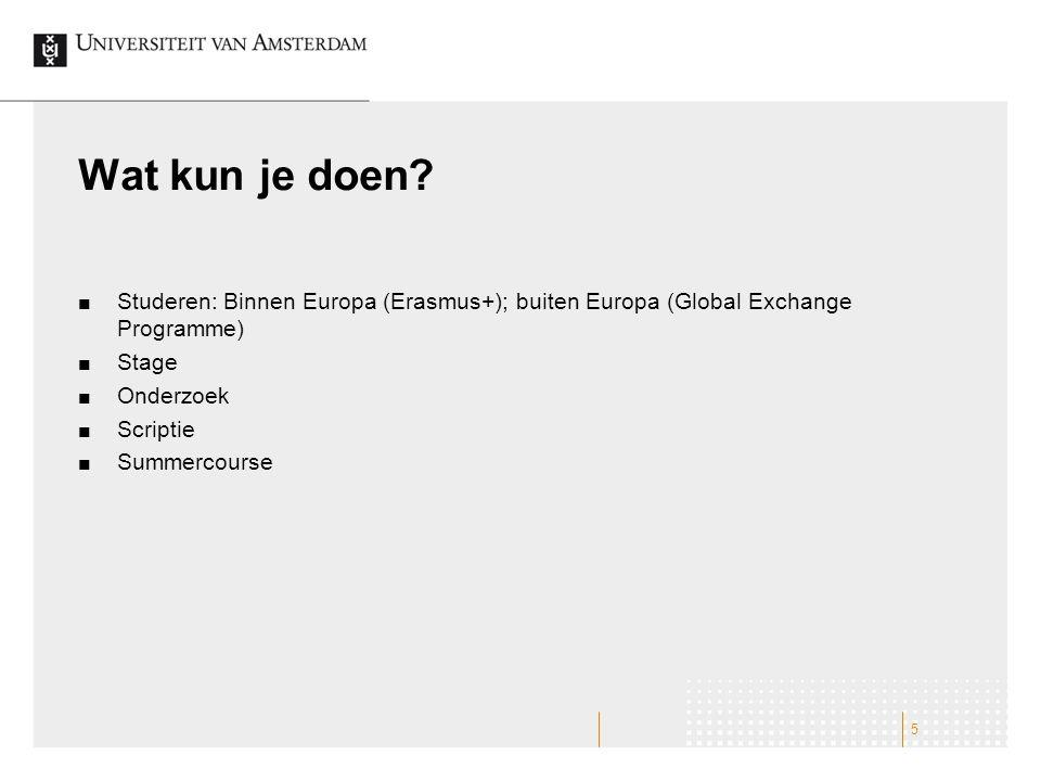 Wat kun je doen? Studeren: Binnen Europa (Erasmus+); buiten Europa (Global Exchange Programme) Stage Onderzoek Scriptie Summercourse 5