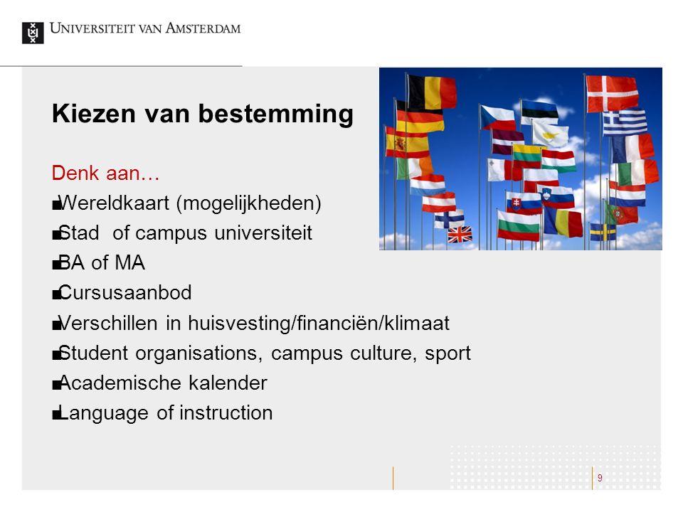 Kiezen van bestemming Denk aan… Wereldkaart (mogelijkheden) Stad of campus universiteit BA of MA Cursusaanbod Verschillen in huisvesting/financiën/kli