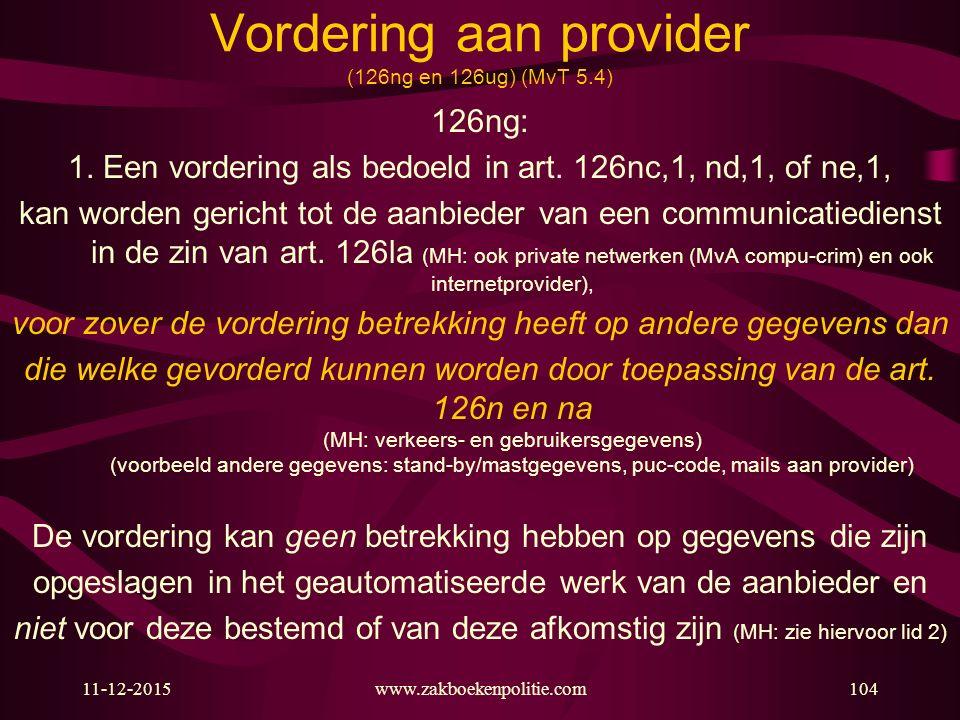 11-12-2015www.zakboekenpolitie.com104 Vordering aan provider (126ng en 126ug) (MvT 5.4) 126ng: 1. Een vordering als bedoeld in art. 126nc,1, nd,1, of