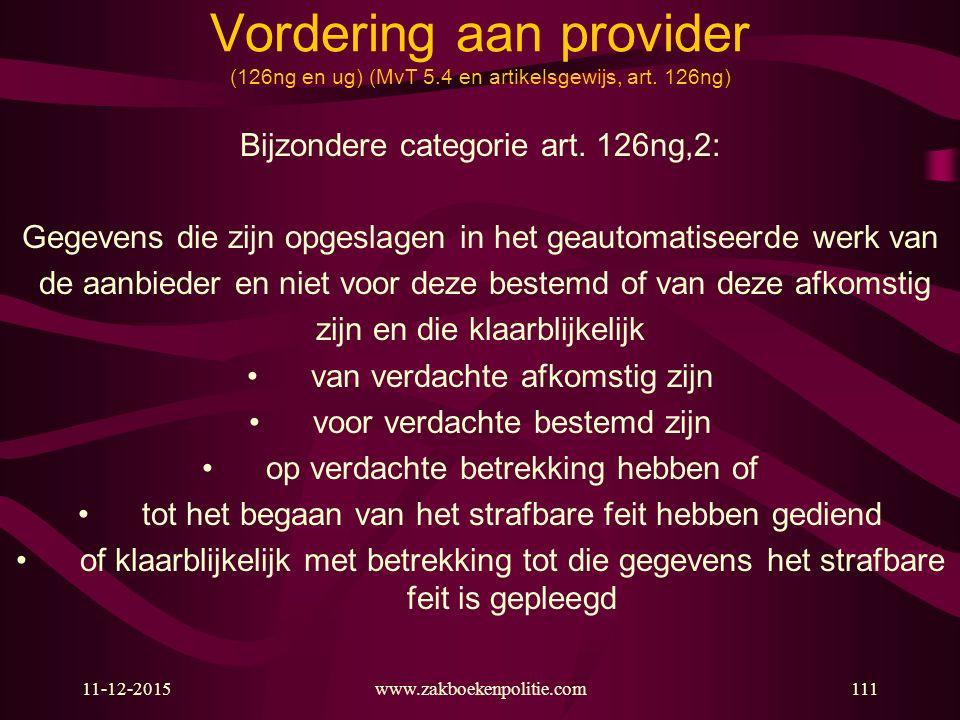 11-12-2015www.zakboekenpolitie.com111 Vordering aan provider (126ng en ug) (MvT 5.4 en artikelsgewijs, art. 126ng) Bijzondere categorie art. 126ng,2: