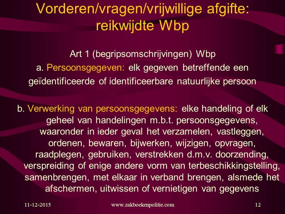 11-12-2015www.zakboekenpolitie.com12 Vorderen/vragen/vrijwillige afgifte: reikwijdte Wbp Art 1 (begripsomschrijvingen) Wbp a. Persoonsgegeven: elk geg