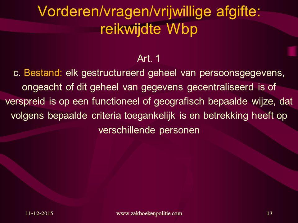 11-12-2015www.zakboekenpolitie.com13 Vorderen/vragen/vrijwillige afgifte: reikwijdte Wbp Art. 1 c. Bestand: elk gestructureerd geheel van persoonsgege