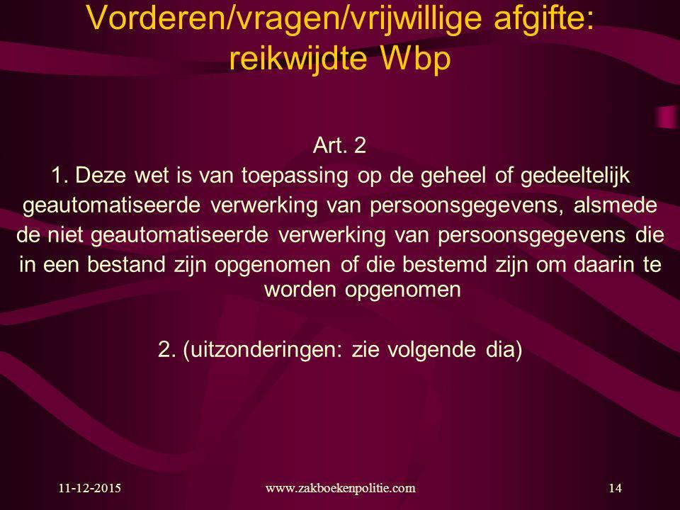 11-12-2015www.zakboekenpolitie.com14 Vorderen/vragen/vrijwillige afgifte: reikwijdte Wbp Art. 2 1. Deze wet is van toepassing op de geheel of gedeelte