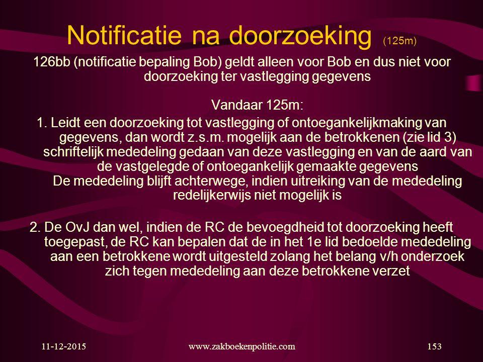 11-12-2015www.zakboekenpolitie.com153 Notificatie na doorzoeking (125m) 126bb (notificatie bepaling Bob) geldt alleen voor Bob en dus niet voor doorzo