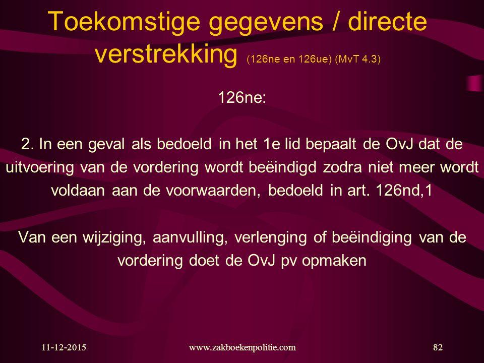 11-12-2015www.zakboekenpolitie.com82 Toekomstige gegevens / directe verstrekking (126ne en 126ue) (MvT 4.3) 126ne: 2. In een geval als bedoeld in het