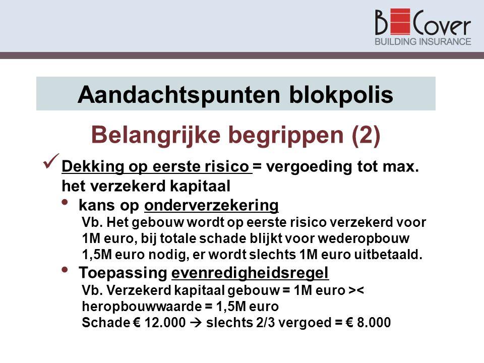 Belangrijke begrippen (2) Aandachtspunten blokpolis Dekking op eerste risico = vergoeding tot max. het verzekerd kapitaal kans op onderverzekering Vb.
