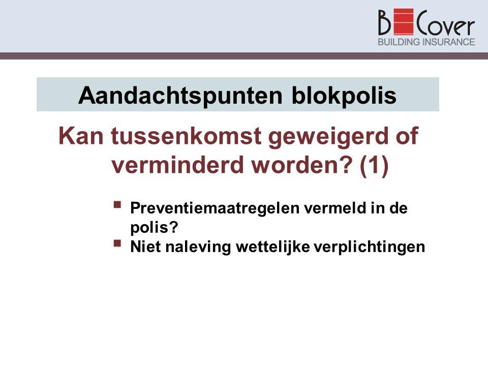 Kan tussenkomst geweigerd of verminderd worden? (1) Aandachtspunten blokpolis  Preventiemaatregelen vermeld in de polis?  Niet naleving wettelijke v