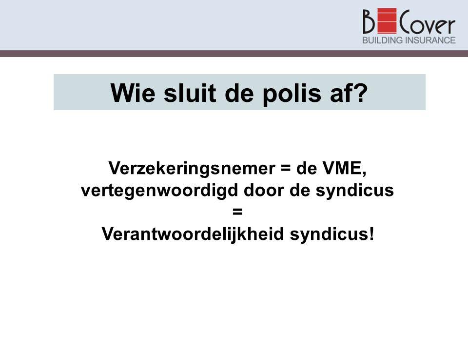 Wie sluit de polis af? Verzekeringsnemer = de VME, vertegenwoordigd door de syndicus = Verantwoordelijkheid syndicus!