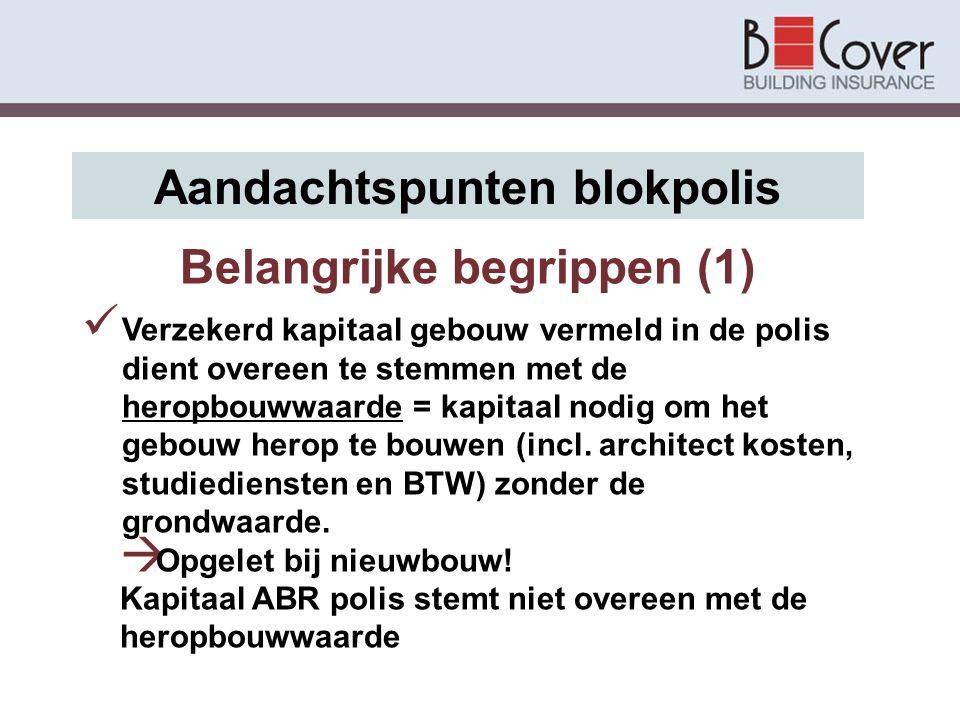 Belangrijke begrippen (1) Aandachtspunten blokpolis Verzekerd kapitaal gebouw vermeld in de polis dient overeen te stemmen met de heropbouwwaarde = ka