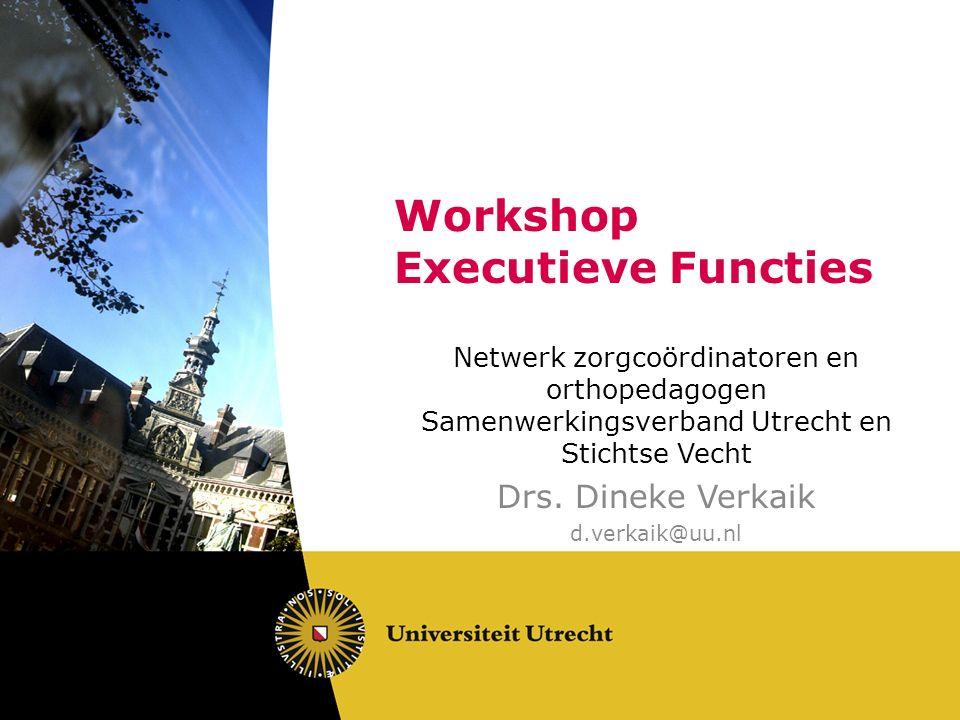 Workshop Executieve Functies Netwerk zorgcoördinatoren en orthopedagogen Samenwerkingsverband Utrecht en Stichtse Vecht Drs. Dineke Verkaik d.verkaik@