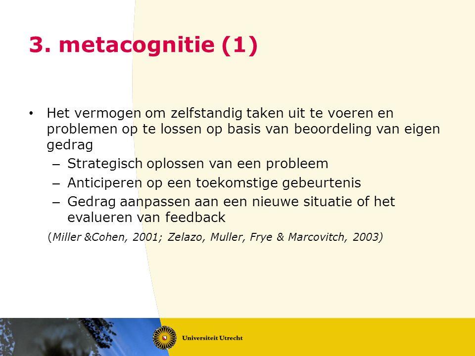 3. metacognitie (1) Het vermogen om zelfstandig taken uit te voeren en problemen op te lossen op basis van beoordeling van eigen gedrag – Strategisch