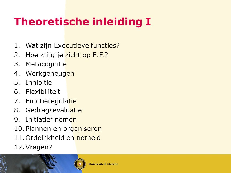 Theoretische inleiding I 1.Wat zijn Executieve functies? 2.Hoe krijg je zicht op E.F.? 3.Metacognitie 4.Werkgeheugen 5.Inhibitie 6.Flexibiliteit 7.Emo