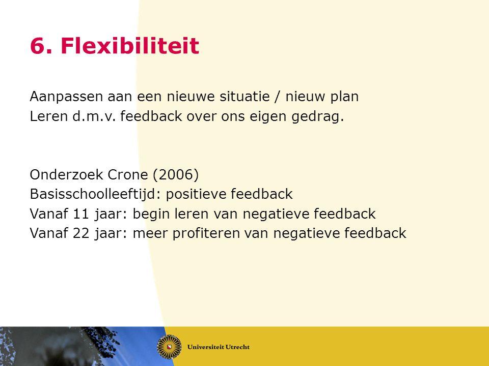 6. Flexibiliteit Aanpassen aan een nieuwe situatie / nieuw plan Leren d.m.v. feedback over ons eigen gedrag. Onderzoek Crone (2006) Basisschoolleeftij