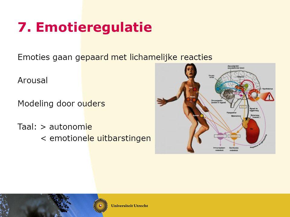 7. Emotieregulatie Emoties gaan gepaard met lichamelijke reacties Arousal Modeling door ouders Taal: > autonomie < emotionele uitbarstingen