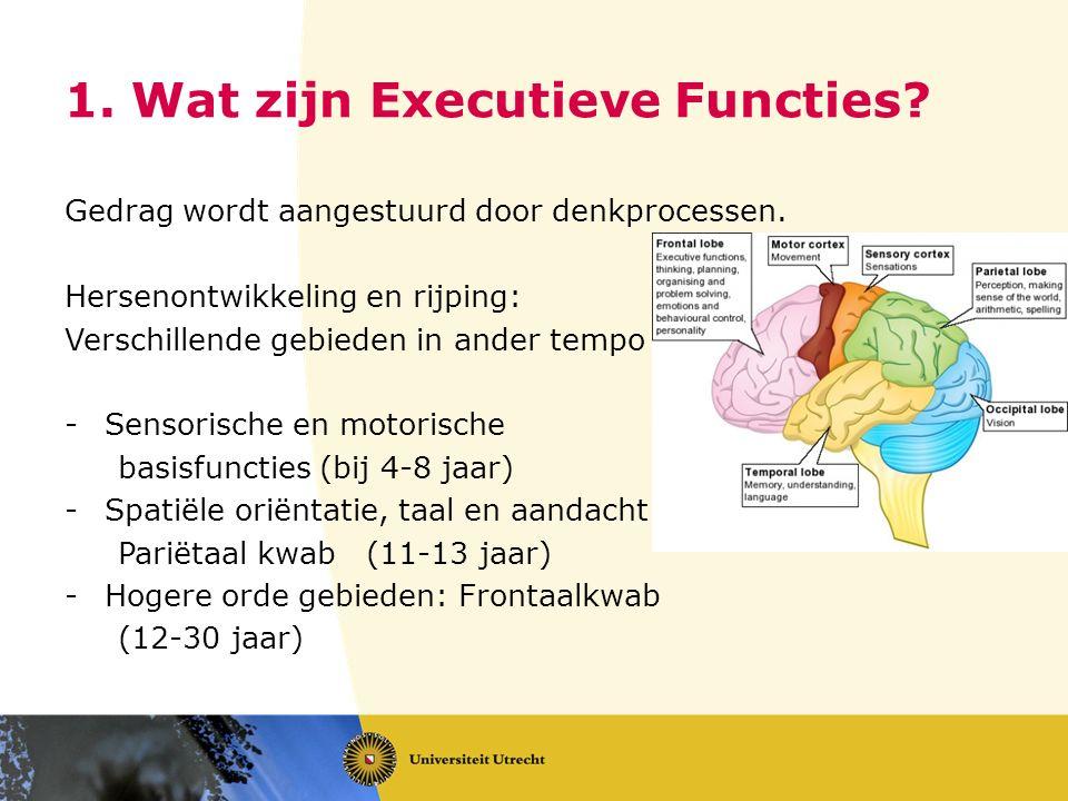 1. Wat zijn Executieve Functies? Gedrag wordt aangestuurd door denkprocessen. Hersenontwikkeling en rijping: Verschillende gebieden in ander tempo -Se