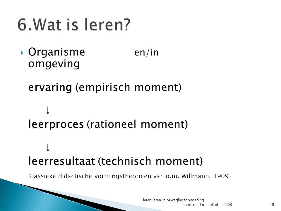  Organisme en/in omgeving ervaring (empirisch moment) ↓ leerproces (rationeel moment) ↓ leerresultaat (technisch moment) Klassieke didactische vormingstheorieën van o.m.