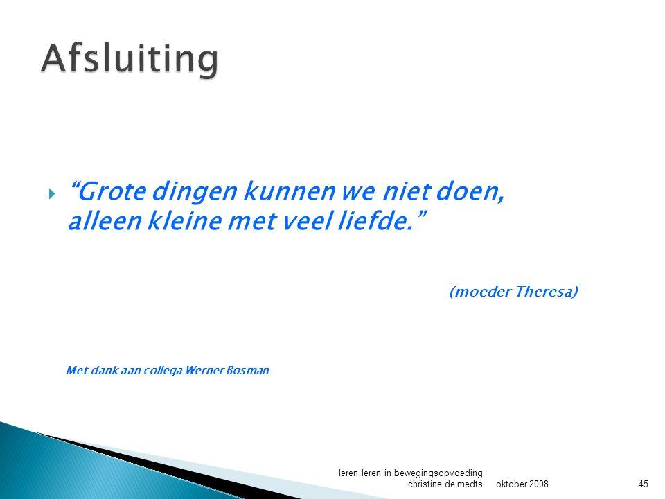  Grote dingen kunnen we niet doen, alleen kleine met veel liefde. (moeder Theresa) Met dank aan collega Werner Bosman oktober 2008 leren leren in bewegingsopvoeding christine de medts45