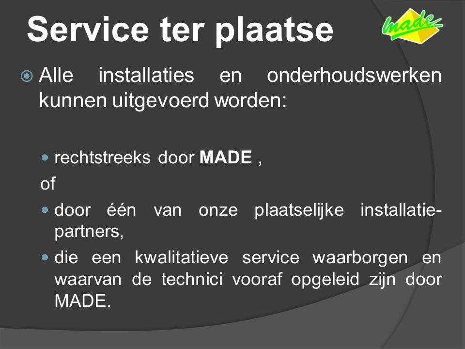Service ter plaatse  Alle installaties en onderhoudswerken kunnen uitgevoerd worden: rechtstreeks door MADE, of door één van onze plaatselijke installatie- partners, die een kwalitatieve service waarborgen en waarvan de technici vooraf opgeleid zijn door MADE.