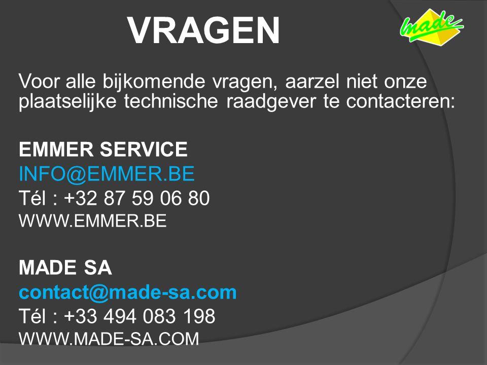 VRAGEN Voor alle bijkomende vragen, aarzel niet onze plaatselijke technische raadgever te contacteren: EMMER SERVICE INFO@EMMER.BE Tél : +32 87 59 06 80 WWW.EMMER.BE MADE SA contact@made-sa.com Tél : +33 494 083 198 WWW.MADE-SA.COM