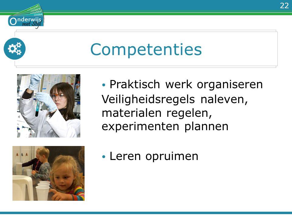 22 Competenties Praktisch werk organiseren Veiligheidsregels naleven, materialen regelen, experimenten plannen Leren opruimen