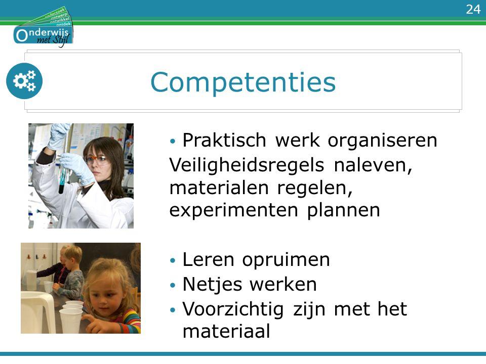 24 Competenties Praktisch werk organiseren Veiligheidsregels naleven, materialen regelen, experimenten plannen Leren opruimen Netjes werken Voorzichti