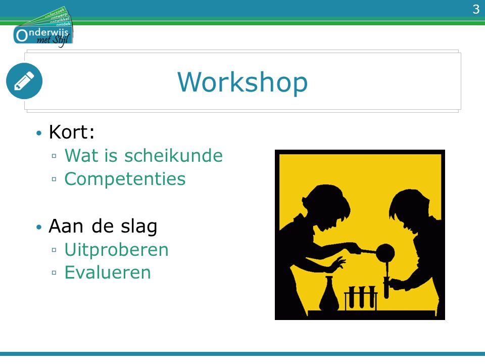3 Workshop Kort: ▫ Wat is scheikunde ▫ Competenties Aan de slag ▫ Uitproberen ▫ Evalueren