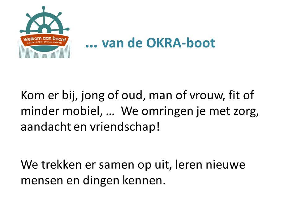 … van de OKRA-boot Kom er bij, jong of oud, man of vrouw, fit of minder mobiel, … We omringen je met zorg, aandacht en vriendschap! We trekken er same