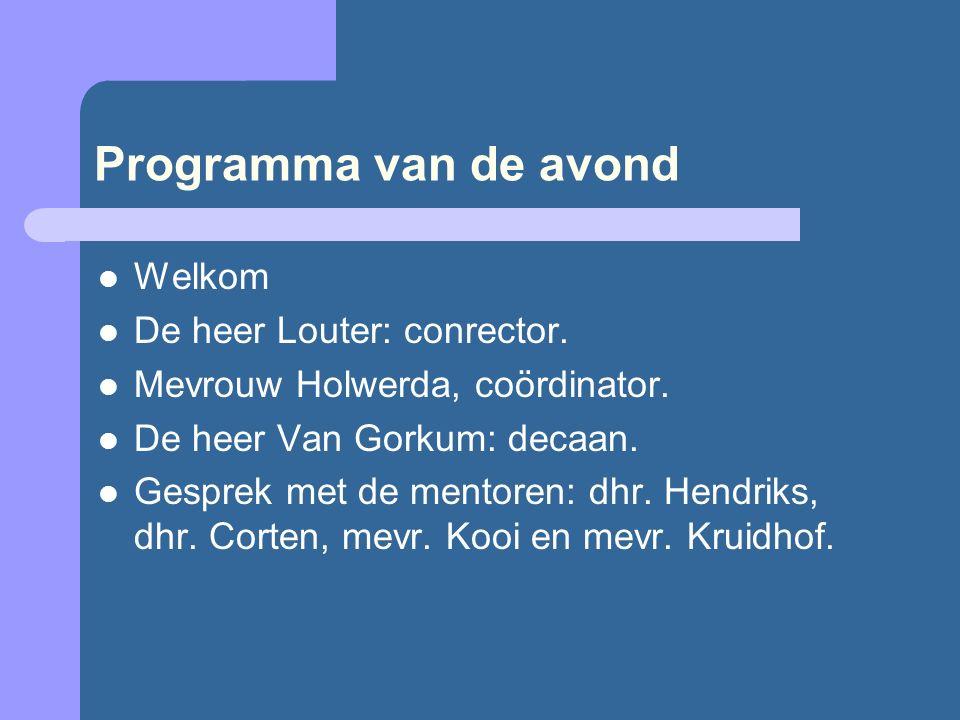 Programma van de avond Welkom De heer Louter: conrector. Mevrouw Holwerda, coördinator. De heer Van Gorkum: decaan. Gesprek met de mentoren: dhr. Hend