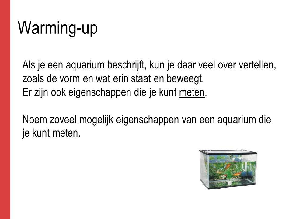 Warming-up Als je een aquarium beschrijft, kun je daar veel over vertellen, zoals de vorm en wat erin staat en beweegt. Er zijn ook eigenschappen die