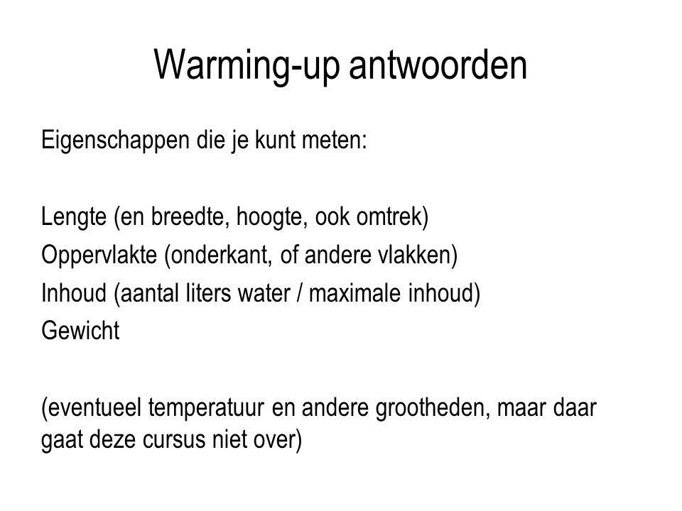 Warming-up antwoorden Eigenschappen die je kunt meten: Lengte (en breedte, hoogte, ook omtrek) Oppervlakte (onderkant, of andere vlakken) Inhoud (aant