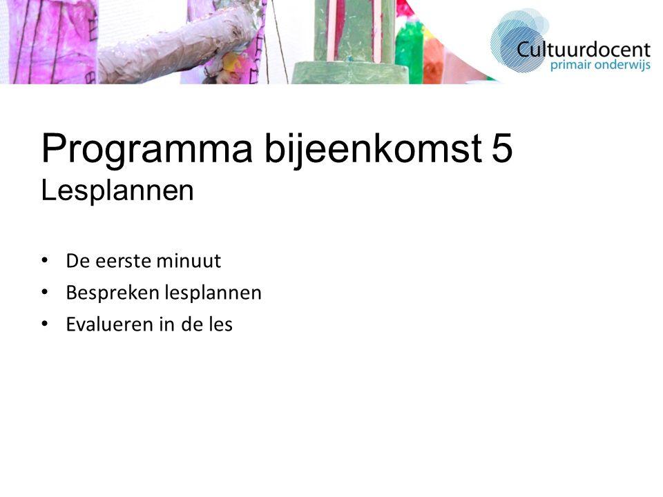 Programma bijeenkomst 5 Lesplannen De eerste minuut Bespreken lesplannen Evalueren in de les
