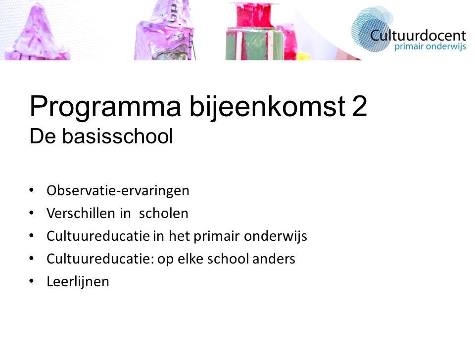 Programma bijeenkomst 2 De basisschool Observatie-ervaringen Verschillen in scholen Cultuureducatie in het primair onderwijs Cultuureducatie: op elke school anders Leerlijnen