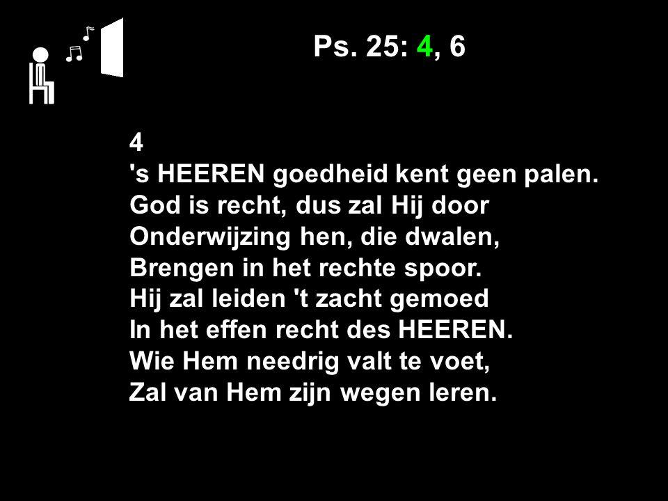 Ps.25: 4, 6 6 Wie heeft lust den HEER te vrezen, t Allerhoogst en eeuwig goed.