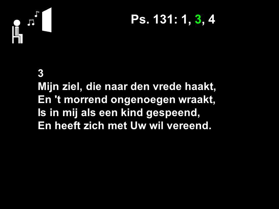 Ps. 131: 1, 3, 4 3 Mijn ziel, die naar den vrede haakt, En 't morrend ongenoegen wraakt, Is in mij als een kind gespeend, En heeft zich met Uw wil ver