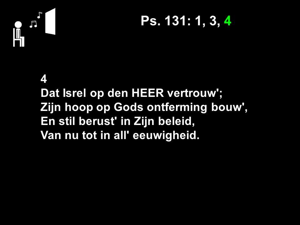 Ps. 131: 1, 3, 4 4 Dat Isrel op den HEER vertrouw'; Zijn hoop op Gods ontferming bouw', En stil berust' in Zijn beleid, Van nu tot in all' eeuwigheid.