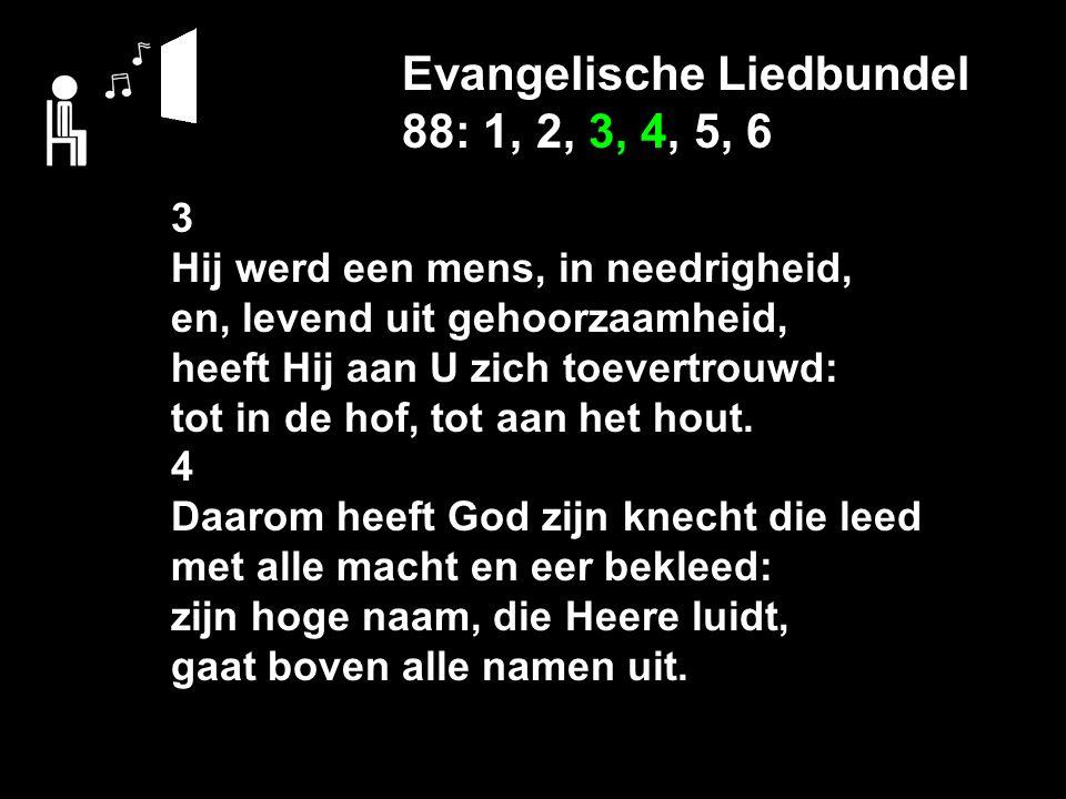 Evangelische Liedbundel 88: 1, 2, 3, 4, 5, 6 3 Hij werd een mens, in needrigheid, en, levend uit gehoorzaamheid, heeft Hij aan U zich toevertrouwd: tot in de hof, tot aan het hout.