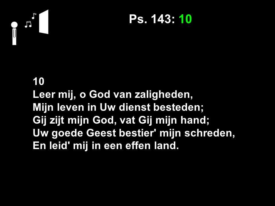 Ps. 143: 10 10 Leer mij, o God van zaligheden, Mijn leven in Uw dienst besteden; Gij zijt mijn God, vat Gij mijn hand; Uw goede Geest bestier' mijn sc
