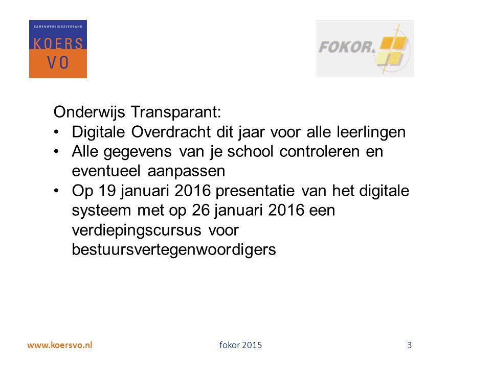 www.koersvo.nl fokor 2015 3 Onderwijs Transparant: Digitale Overdracht dit jaar voor alle leerlingen Alle gegevens van je school controleren en eventueel aanpassen Op 19 januari 2016 presentatie van het digitale systeem met op 26 januari 2016 een verdiepingscursus voor bestuursvertegenwoordigers