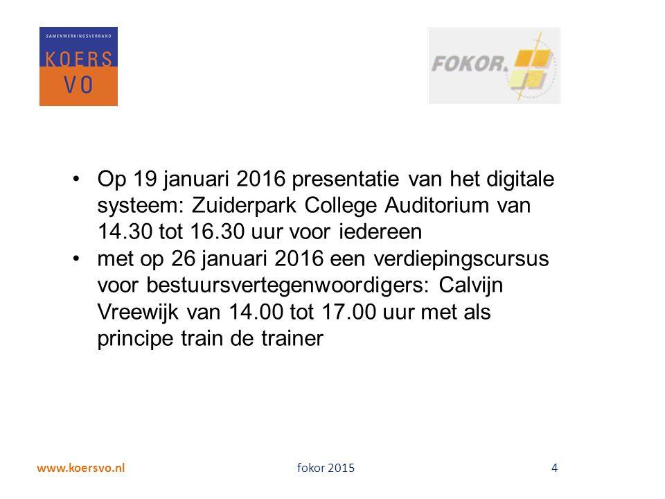 www.koersvo.nl fokor 2015 4 Op 19 januari 2016 presentatie van het digitale systeem: Zuiderpark College Auditorium van 14.30 tot 16.30 uur voor iedereen met op 26 januari 2016 een verdiepingscursus voor bestuursvertegenwoordigers: Calvijn Vreewijk van 14.00 tot 17.00 uur met als principe train de trainer