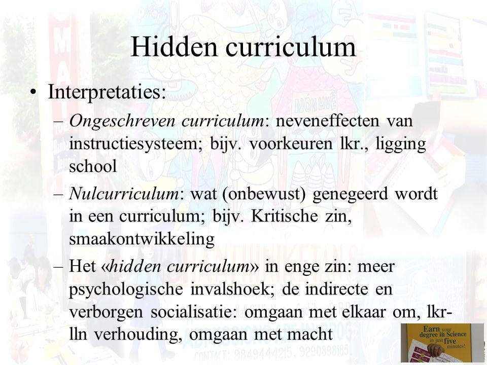 Hidden curriculum Interpretaties: –Ongeschreven curriculum: neveneffecten van instructiesysteem; bijv. voorkeuren lkr., ligging school –Nulcurriculum: