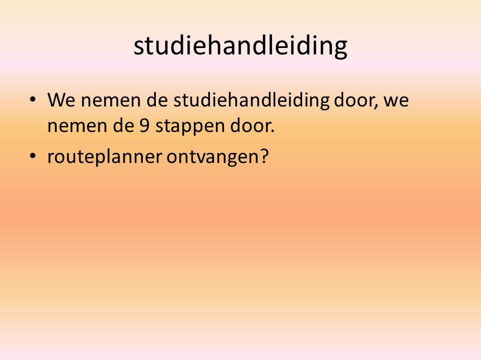 studiehandleiding We nemen de studiehandleiding door, we nemen de 9 stappen door. routeplanner ontvangen?