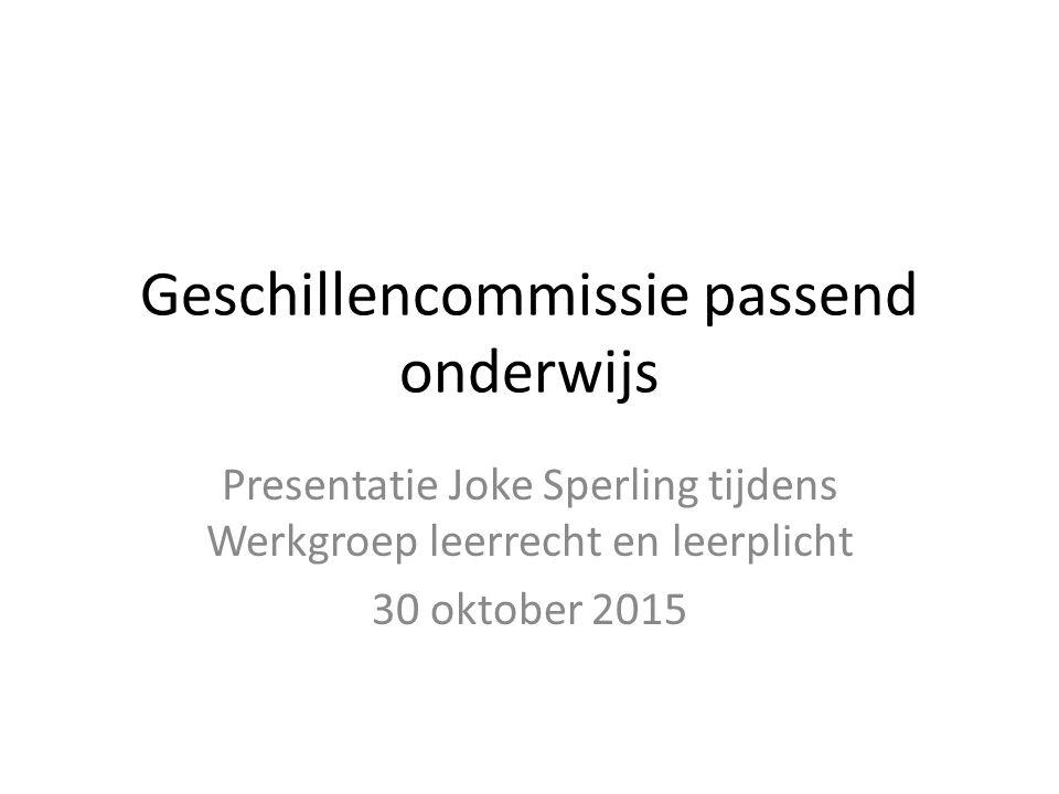 Geschillencommissie passend onderwijs Presentatie Joke Sperling tijdens Werkgroep leerrecht en leerplicht 30 oktober 2015