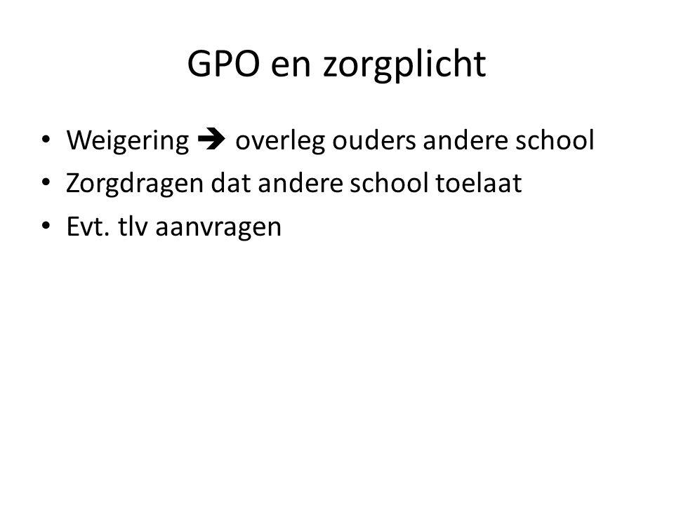 GPO en zorgplicht Weigering  overleg ouders andere school Zorgdragen dat andere school toelaat Evt. tlv aanvragen