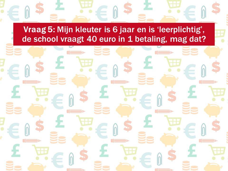 Vraag 5: Mijn kleuter is 6 jaar en is 'leerplichtig', de school vraagt 40 euro in 1 betaling, mag dat