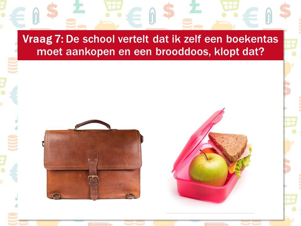Vraag 7: De school vertelt dat ik zelf een boekentas moet aankopen en een brooddoos, klopt dat