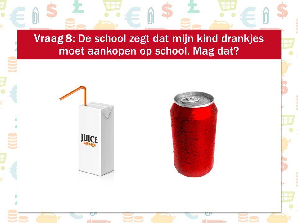 Vraag 8: De school zegt dat mijn kind drankjes moet aankopen op school. Mag dat?