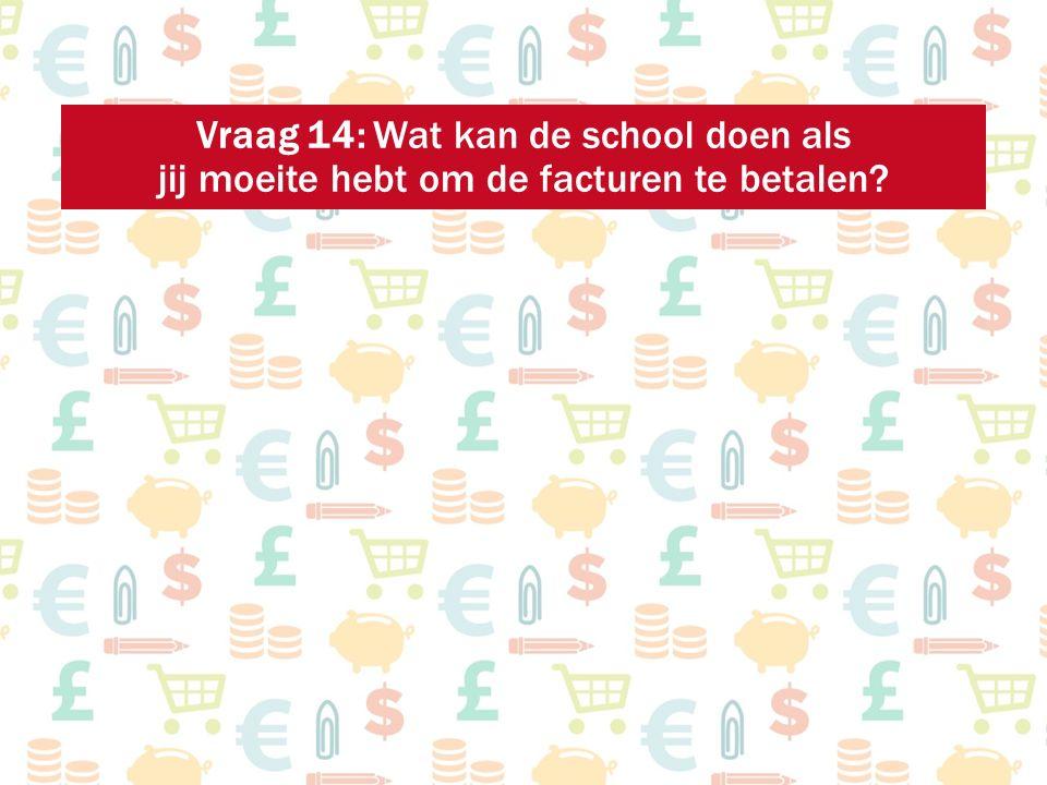 Vraag 14: Wat kan de school doen als jij moeite hebt om de facturen te betalen?