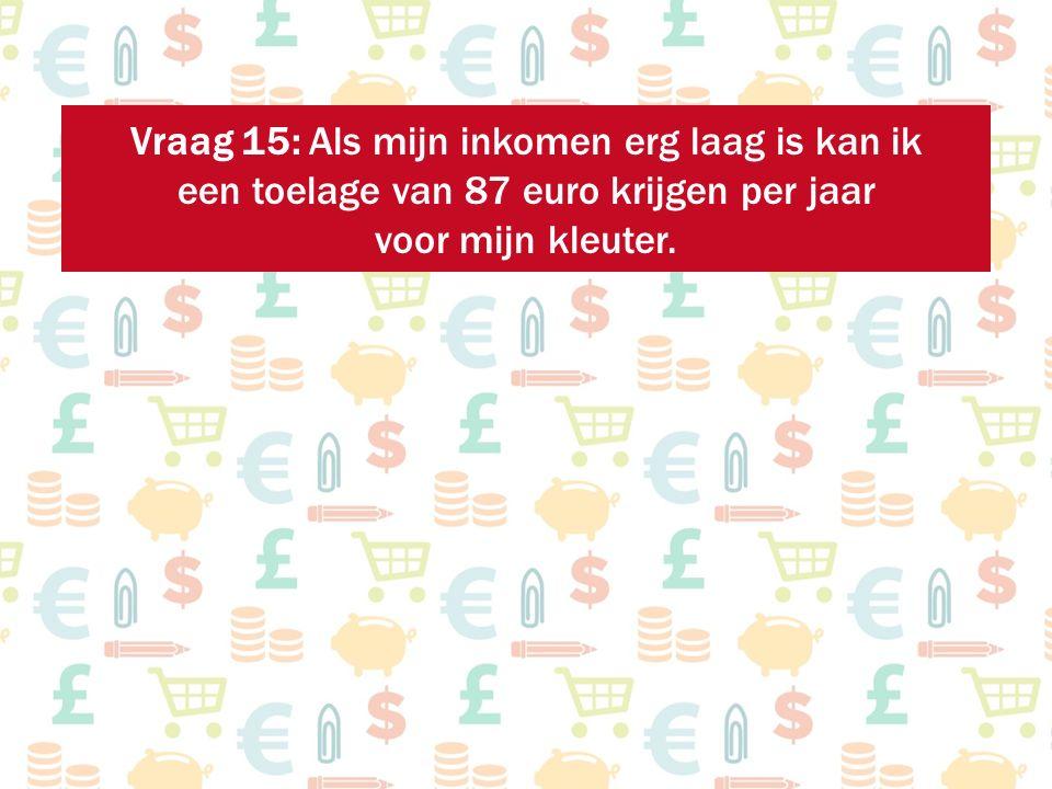 Vraag 15: Als mijn inkomen erg laag is kan ik een toelage van 87 euro krijgen per jaar voor mijn kleuter.
